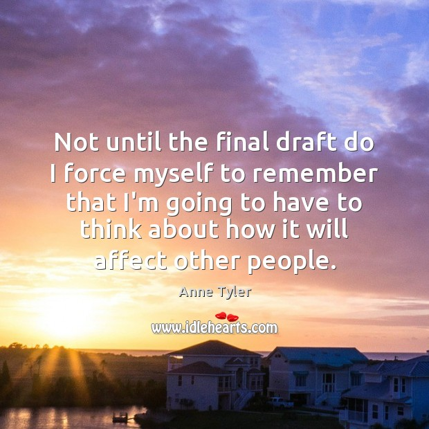 Not until the final draft do I force myself to remember that Anne Tyler Picture Quote