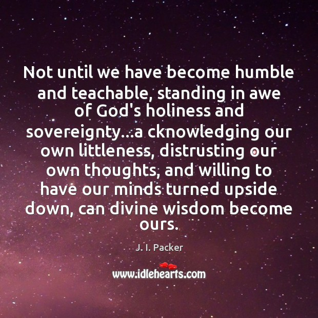Not until we have become humble and teachable, standing in awe of J. I. Packer Picture Quote