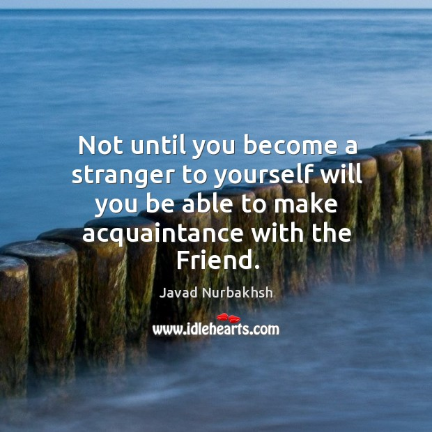 Image, Not until you become a stranger to yourself will you be able to make acquaintance with the friend.