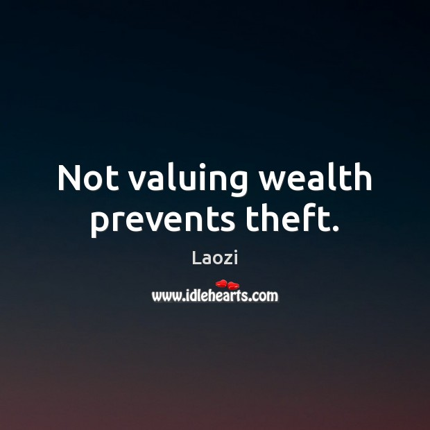Not valuing wealth prevents theft. Image