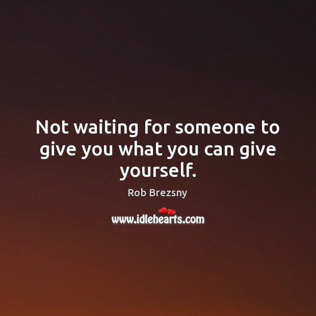 Not waiting for someone to give you what you can give yourself. Rob Brezsny Picture Quote