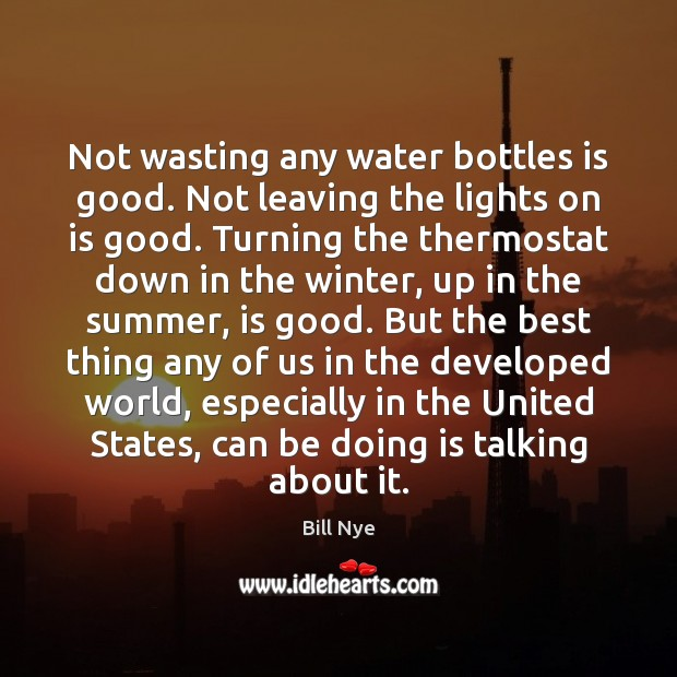 Not wasting any water bottles is good. Not leaving the lights on Bill Nye Picture Quote