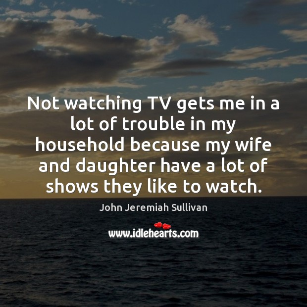Not watching TV gets me in a lot of trouble in my Image