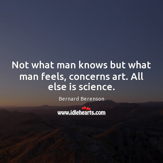 Not what man knows but what man feels, concerns art. All else is science. Bernard Berenson Picture Quote