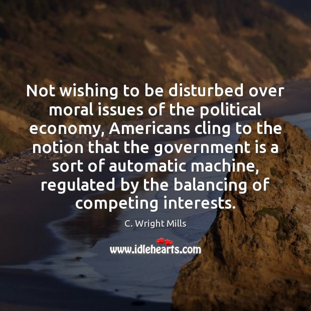 Not wishing to be disturbed over moral issues of the political economy, C. Wright Mills Picture Quote