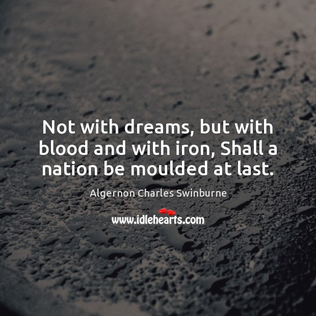 Not with dreams, but with blood and with iron, Shall a nation be moulded at last. Algernon Charles Swinburne Picture Quote