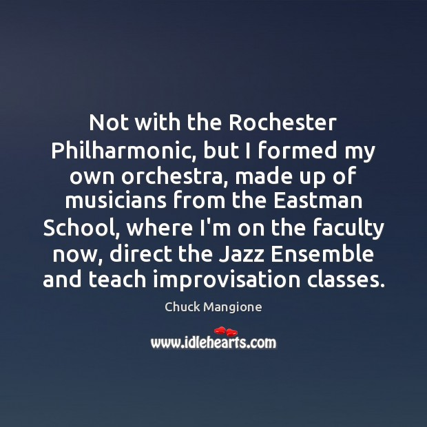 Not with the Rochester Philharmonic, but I formed my own orchestra, made Chuck Mangione Picture Quote