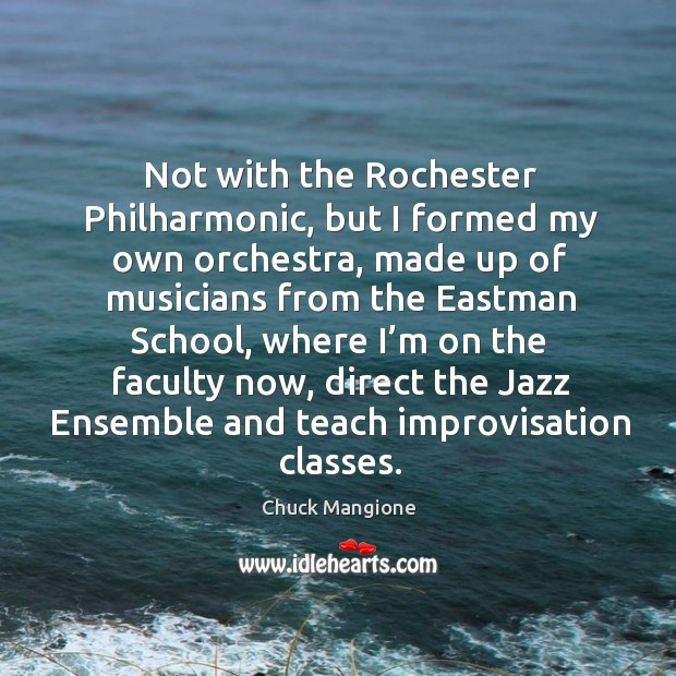 Not with the rochester philharmonic, but I formed my own orchestra Chuck Mangione Picture Quote