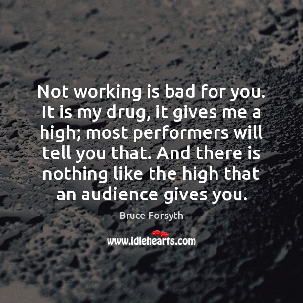 Not working is bad for you. It is my drug, it gives Bruce Forsyth Picture Quote