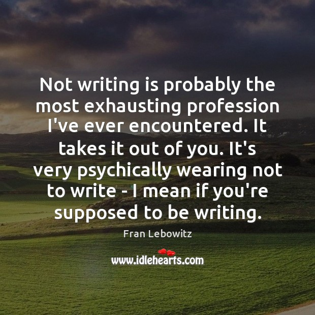 Not writing is probably the most exhausting profession I've ever encountered. It Fran Lebowitz Picture Quote