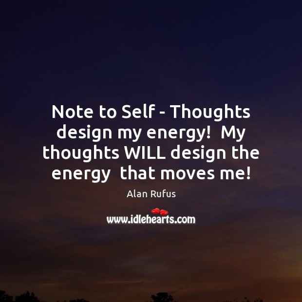 Image, Note to Self – Thoughts design my energy!  My thoughts WILL design