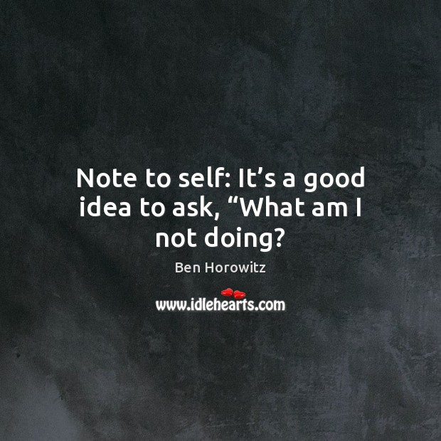 """Image, Note to self: It's a good idea to ask, """"What am I not doing?"""