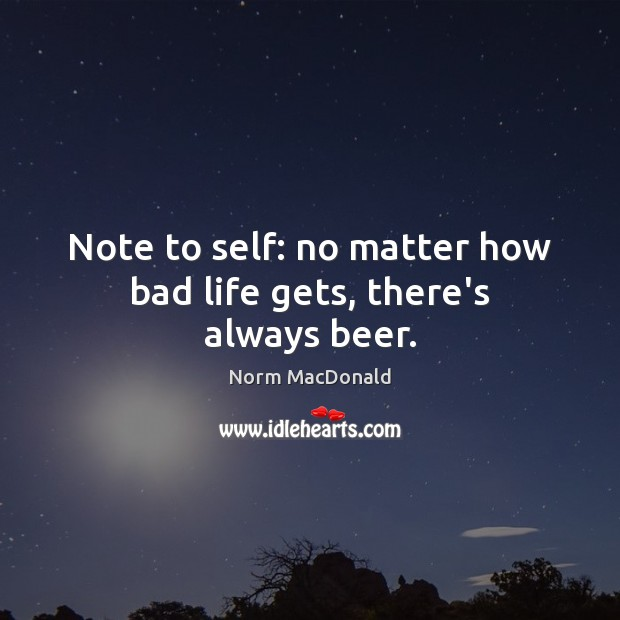 Note to self: no matter how bad life gets, there's always beer. Norm MacDonald Picture Quote