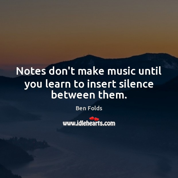 Notes don't make music until you learn to insert silence between them. Ben Folds Picture Quote