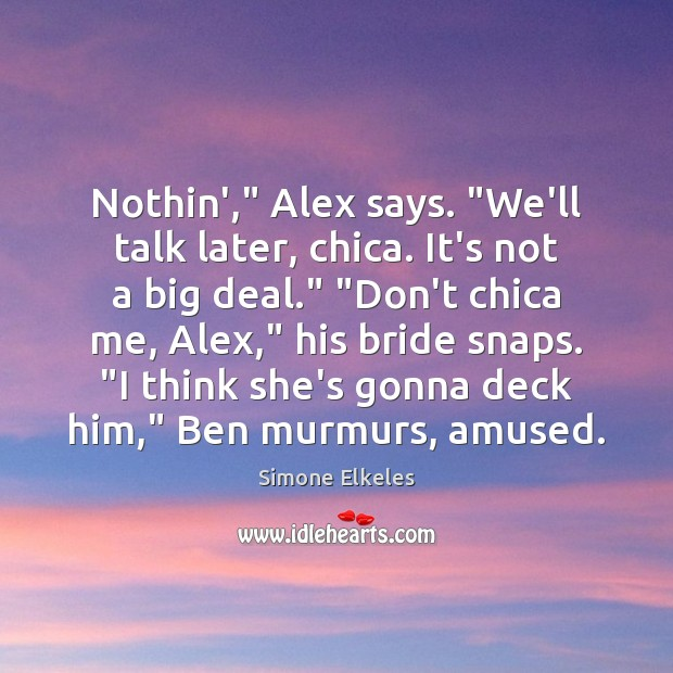 """Image, Nothin',"""" Alex says. """"We'll talk later, chica. It's not a big deal."""" """""""