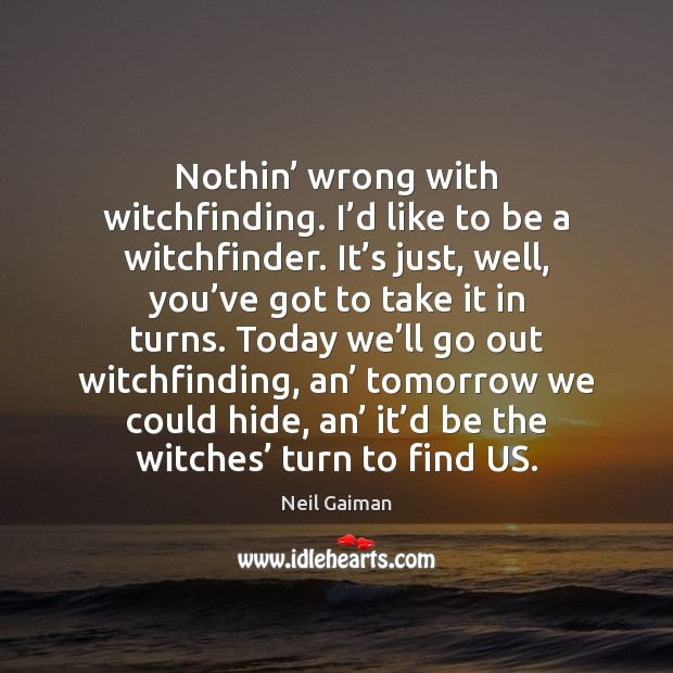 Nothin' wrong with witchfinding. I'd like to be a witchfinder. It' Image