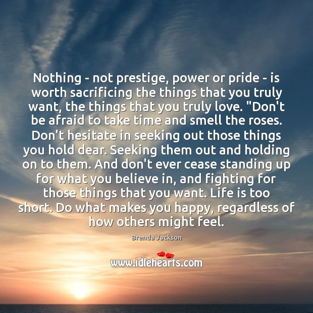 Nothing – not prestige, power or pride – is worth sacrificing the Life is Too Short Quotes Image