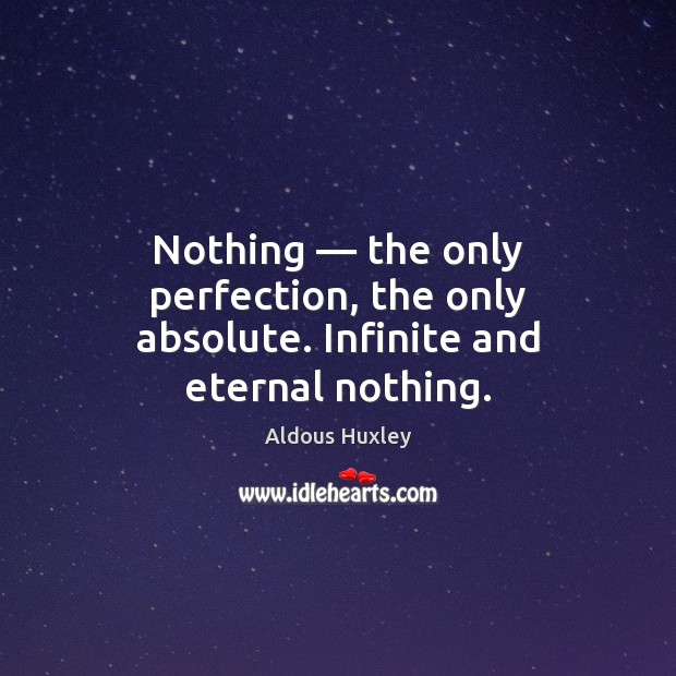 Image, Nothing — the only perfection, the only absolute. Infinite and eternal nothing.