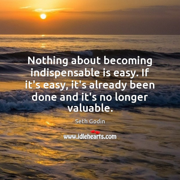 Nothing about becoming indispensable is easy. If it's easy, it's already been Seth Godin Picture Quote