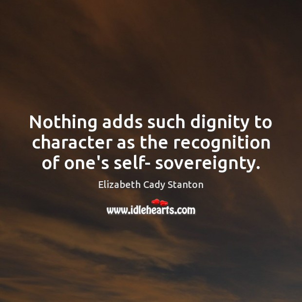 Nothing adds such dignity to character as the recognition of one's self- sovereignty. Elizabeth Cady Stanton Picture Quote