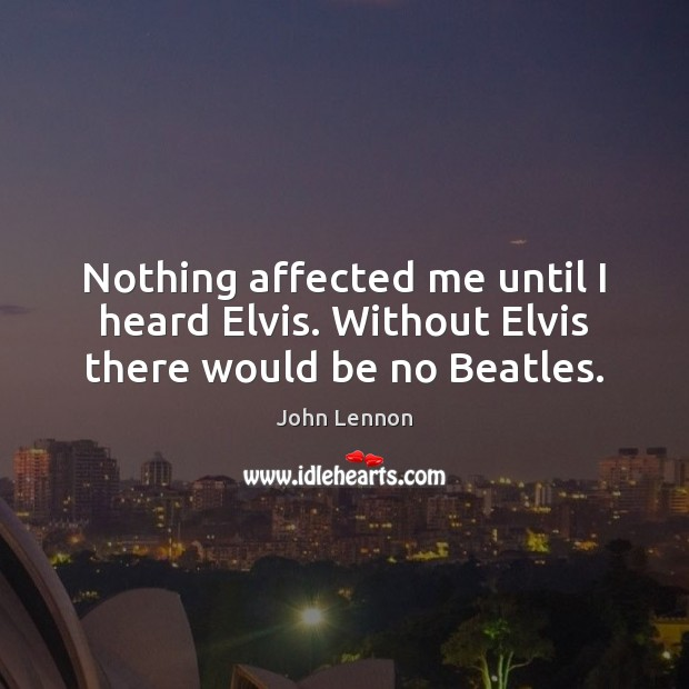 Nothing affected me until I heard Elvis. Without Elvis there would be no Beatles. John Lennon Picture Quote