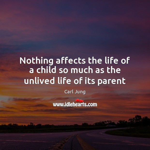 Nothing affects the life of a child so much as the unlived life of its parent Image