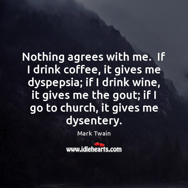 Nothing agrees with me.  If I drink coffee, it gives me dyspepsia; Image
