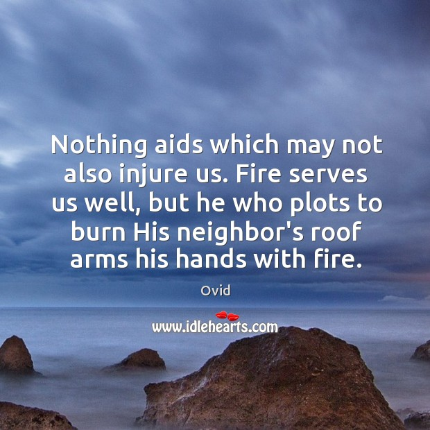 Nothing aids which may not also injure us. Fire serves us well, Image