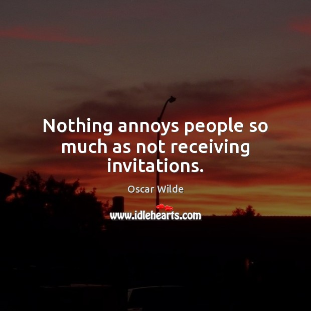 Image, Nothing annoys people so much as not receiving invitations.