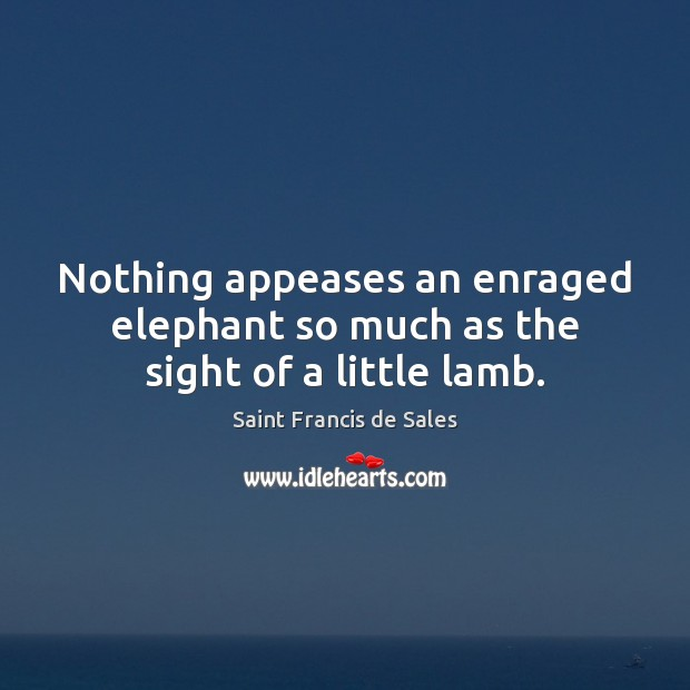 Nothing appeases an enraged elephant so much as the sight of a little lamb. Saint Francis de Sales Picture Quote