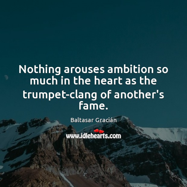 Nothing arouses ambition so much in the heart as the trumpet-clang of another's fame. Image