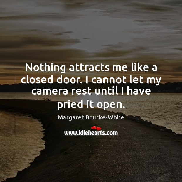Nothing attracts me like a closed door. I cannot let my camera Margaret Bourke-White Picture Quote