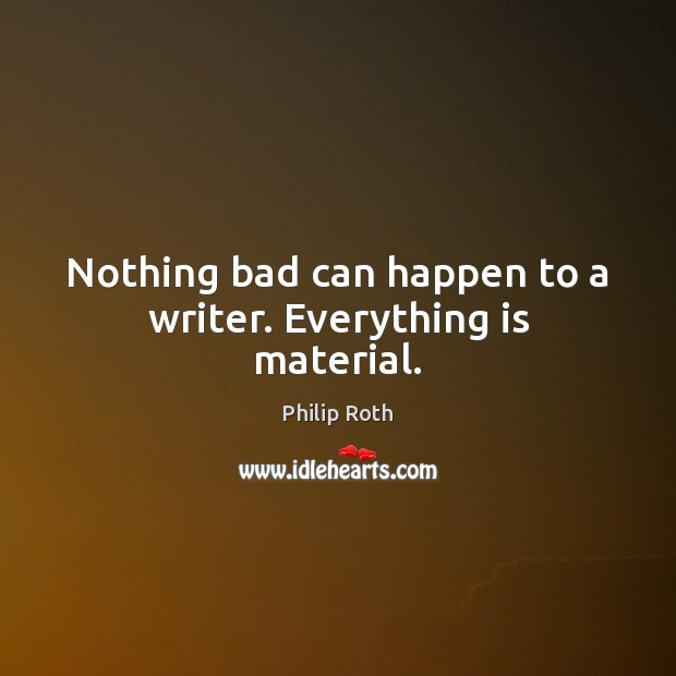 Image, Nothing bad can happen to a writer. Everything is material.