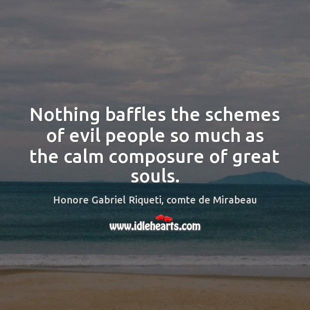 Nothing baffles the schemes of evil people so much as the calm composure of great souls. Image