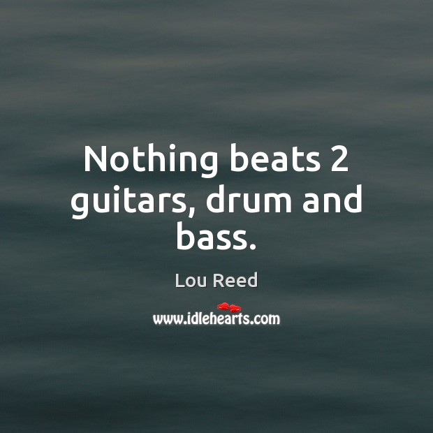 Nothing beats 2 guitars, drum and bass. Image