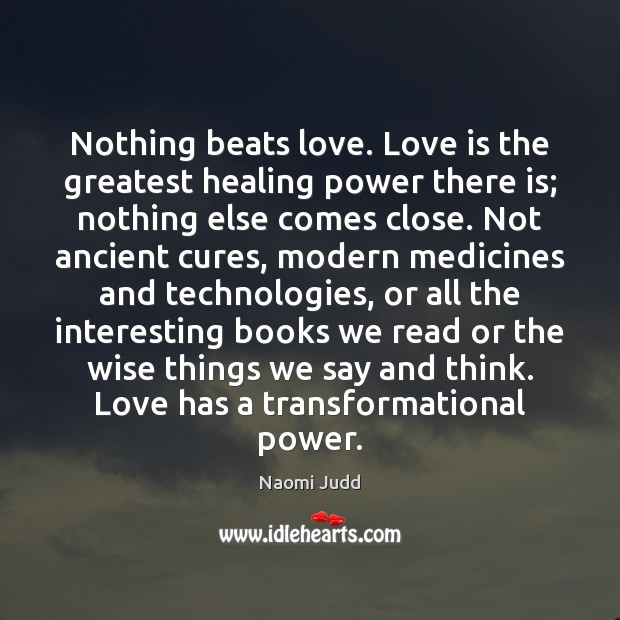 Nothing beats love. Love is the greatest healing power there is; nothing Naomi Judd Picture Quote