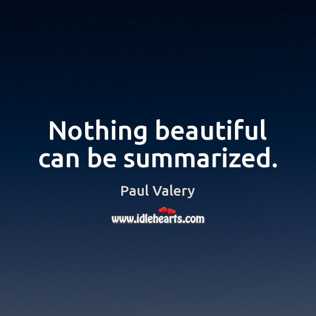 Nothing beautiful can be summarized. Paul Valery Picture Quote