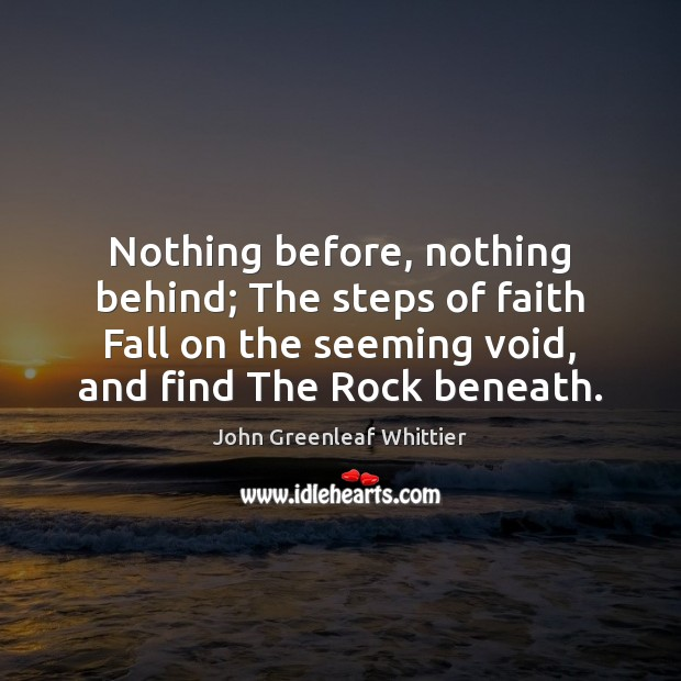 Nothing before, nothing behind; The steps of faith Fall on the seeming John Greenleaf Whittier Picture Quote
