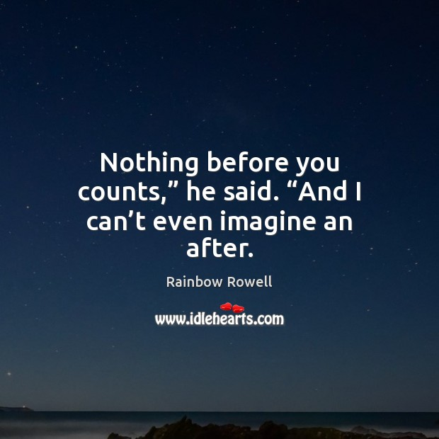 "Nothing before you counts,"" he said. ""And I can't even imagine an after. Rainbow Rowell Picture Quote"