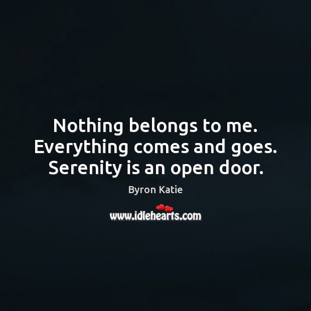 Nothing belongs to me. Everything comes and goes. Serenity is an open door. Byron Katie Picture Quote