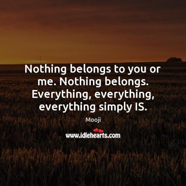 Nothing belongs to you or me. Nothing belongs. Everything, everything, everything simply Mooji Picture Quote