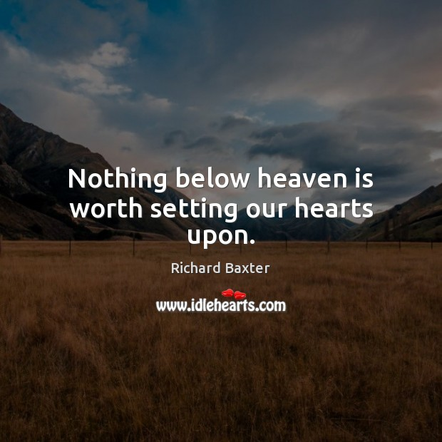 Nothing below heaven is worth setting our hearts upon. Richard Baxter Picture Quote