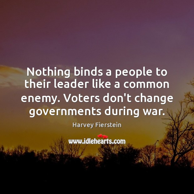 Nothing binds a people to their leader like a common enemy. Voters Harvey Fierstein Picture Quote