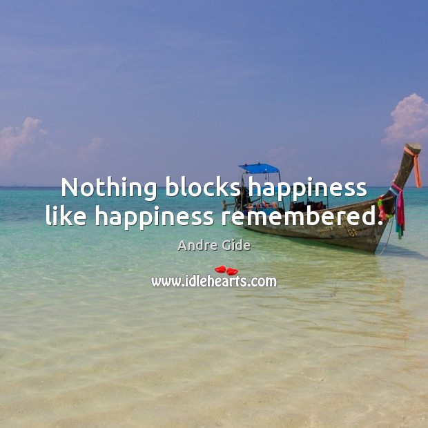 Nothing blocks happiness like happiness remembered. Andre Gide Picture Quote