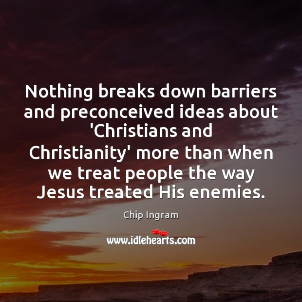Nothing breaks down barriers and preconceived ideas about 'Christians and Christianity' more Chip Ingram Picture Quote