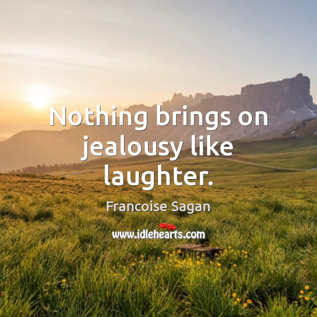 Nothing brings on jealousy like laughter. Francoise Sagan Picture Quote