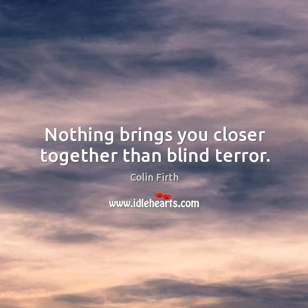 Nothing brings you closer together than blind terror. Image