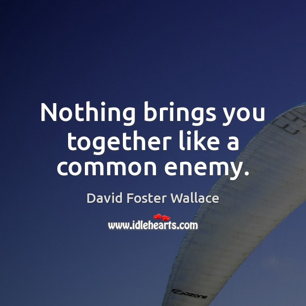 Nothing brings you together like a common enemy. Image