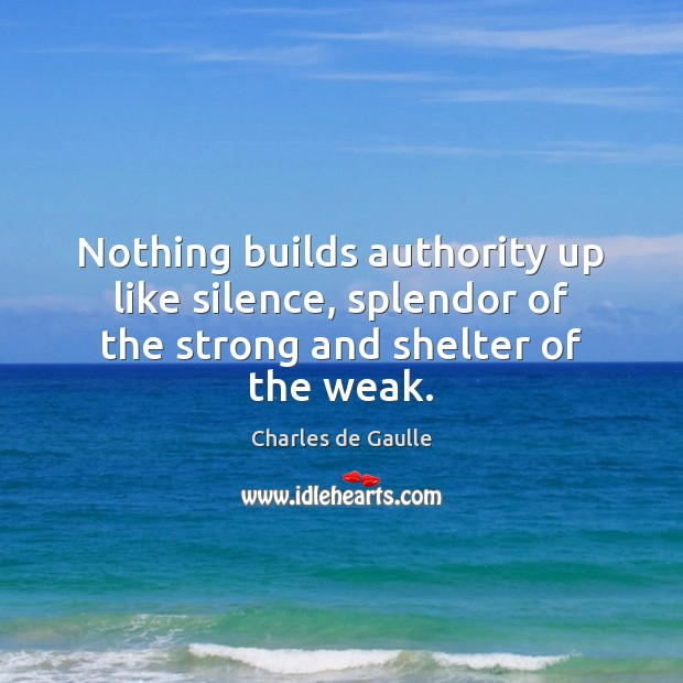 Nothing builds authority up like silence, splendor of the strong and shelter of the weak. Image