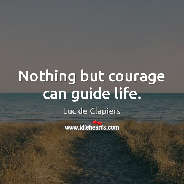 Nothing but courage can guide life. Luc de Clapiers Picture Quote